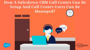 How A Salesforce CRM Call Center Can Be Setup And Call Center Users Can Be Managed?